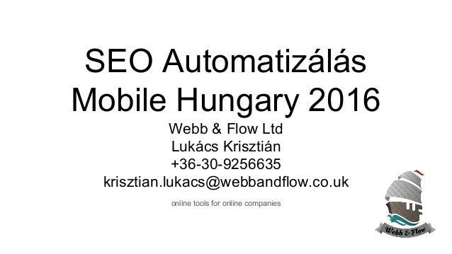 SEO Automatizálás Mobile Hungary 2016 Webb & Flow Ltd Lukács Krisztián +36-30-9256635 krisztian.lukacs@webbandflow.co.uk o...