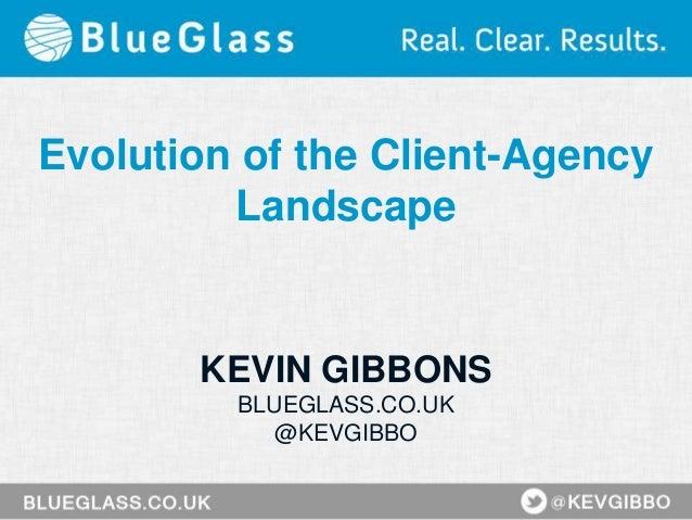 Evolution of the Client-Agency Landscape KEVIN GIBBONS BLUEGLASS.CO.UK @KEVGIBBO