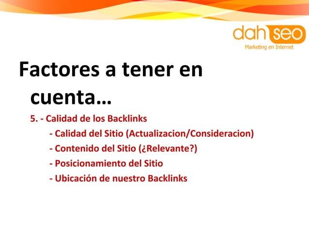 Factores a tener en cuenta… 5. - Calidad de los Backlinks - Calidad del Sitio (Actualizacion/Consideracion) - Contenido de...