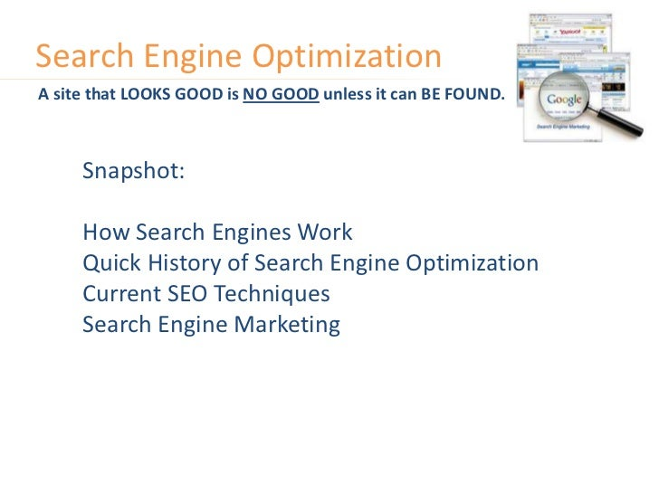 Search Engine Optimization<br />A site that LOOKS GOOD is NO GOOD unless it can BE FOUND.<br />Snapshot:<br />How Search E...