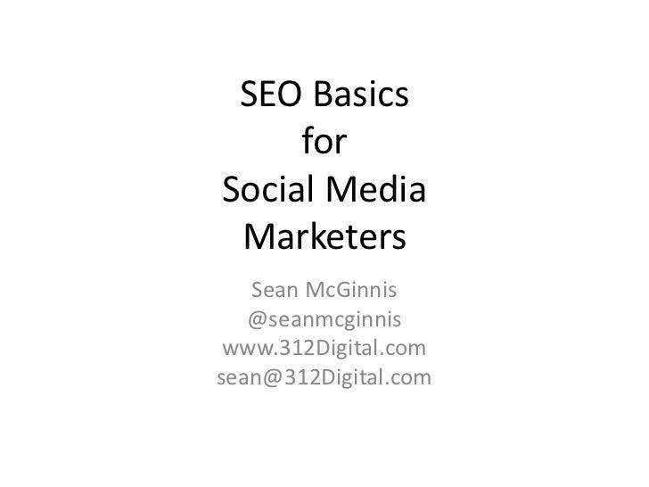 SEO Basics     forSocial Media Marketers   Sean McGinnis   @seanmcginnis www.312Digital.comsean@312Digital.com