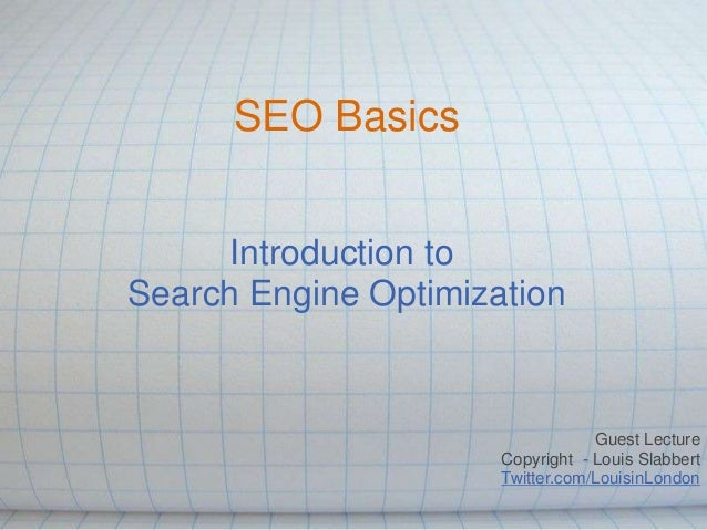 SEO Basics Introduction to Search Engine Optimization  Guest Lecture Copyright - Louis Slabbert Twitter.com/LouisinLondon