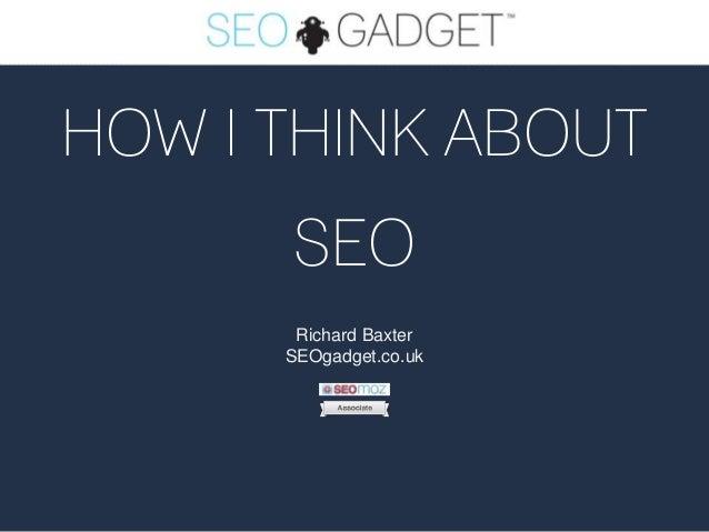 HOW I THINK ABOUT SEO Richard Baxter SEOgadget.co.uk