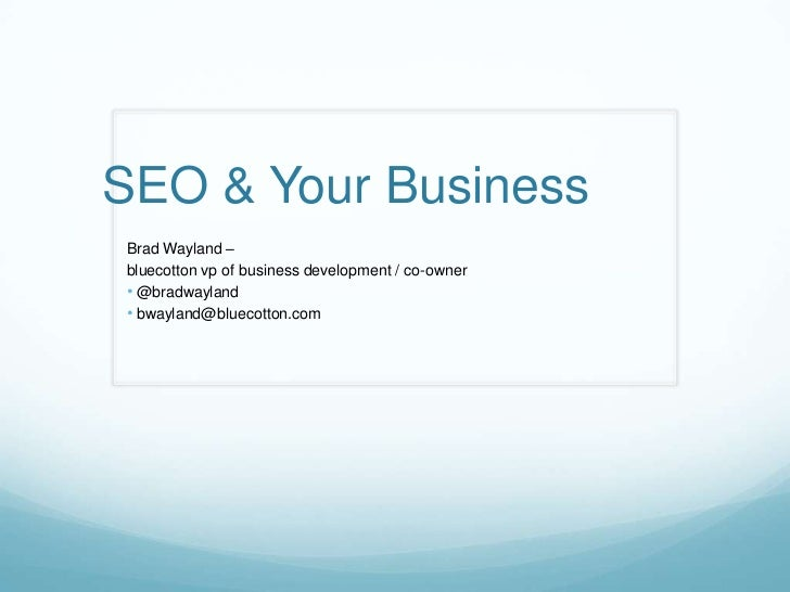 SEO & Your BusinessBrad Wayland –bluecotton vp of business development / co-owner• @bradwayland• bwayland@bluecotton.com