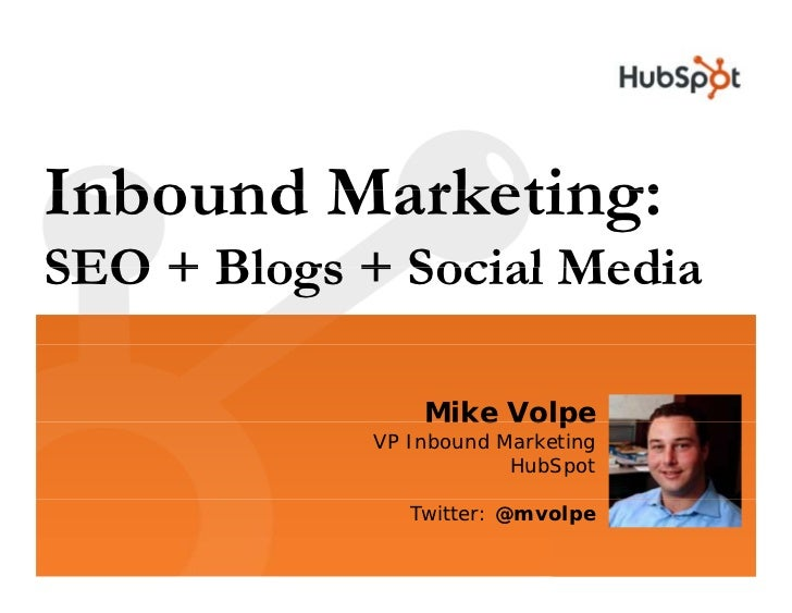 Inbound Marketing: SEO + Blogs + Social Media                   Mike Volpe              VP Inbound Marketing              ...