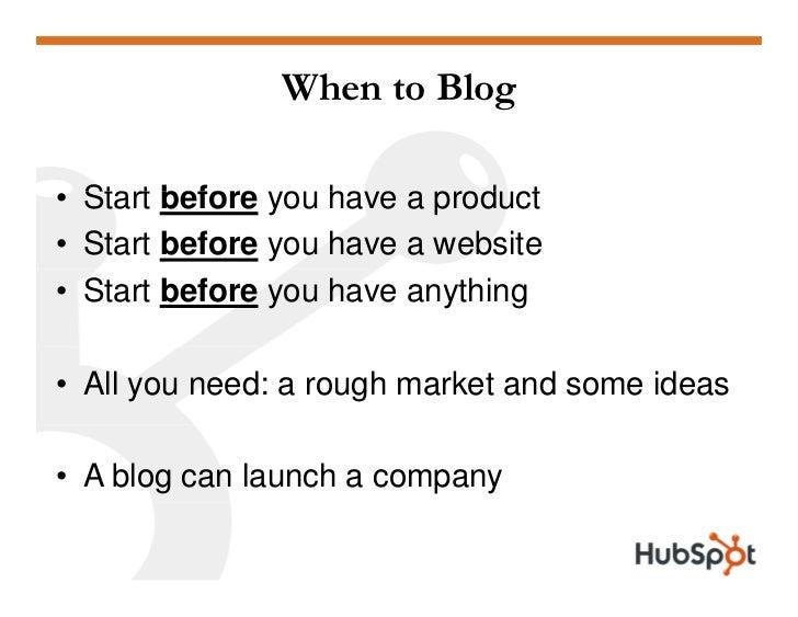 When to Blog  • Start before you ha e a prod ct                 o have product • Start before you have a website • Start b...