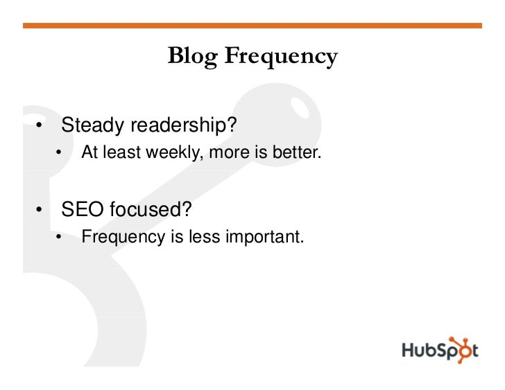 Blog Frequency  • Stead readership?   Steady  •   At least weekly, more is better.   • SEO focused?  •   Frequency is less...