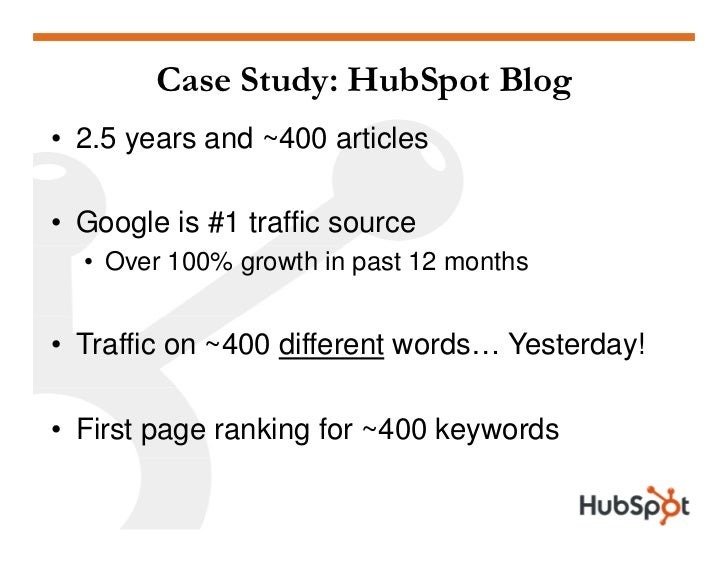Case Study: HubSpot Blog • 2.5 years and ~400 articles  • Google is #1 traffic source   • Over 100% growth in past 12 mont...