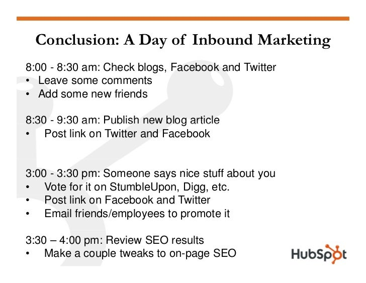 Conclusion: A Day of Inbound Marketing 8:00 - 8:30 am: Check blogs, Facebook and Twitter • Leave some comments • Add some ...