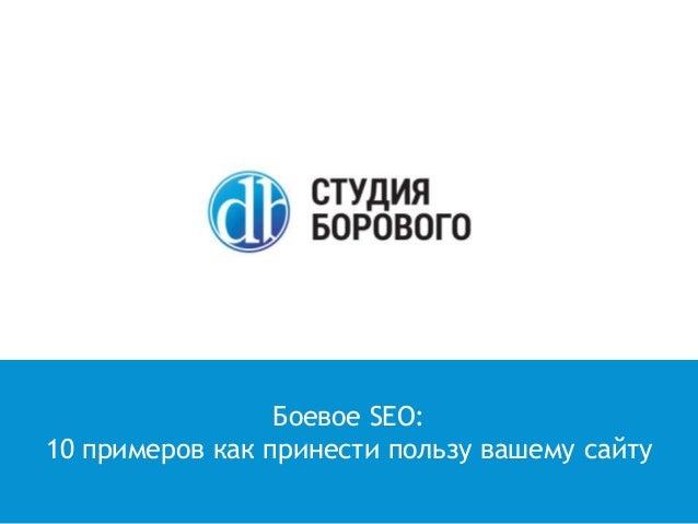 Боевое SEO: 10 примеров как принести пользу вашему сайту
