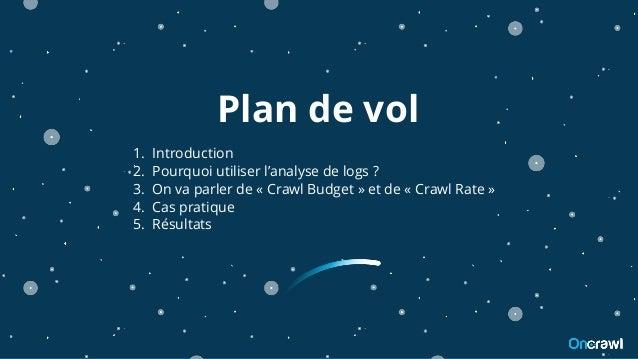 Plan de vol 1. Introduction 2. Pourquoi utiliser l'analyse de logs ? 3. On va parler de « Crawl Budget » et de « Crawl Rat...