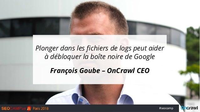 #seocamp Plonger dans les fichiers de logs peut aider à débloquer la boîte noire de Google François Goube – OnCrawl CEO
