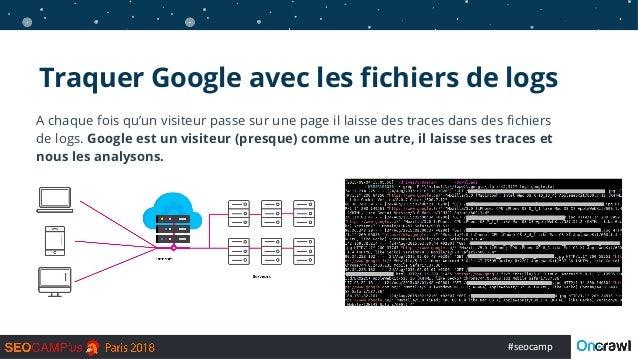 #seocamp Traquer Google avec les fichiers de logs A chaque fois qu'un visiteur passe sur une page il laisse des traces dan...