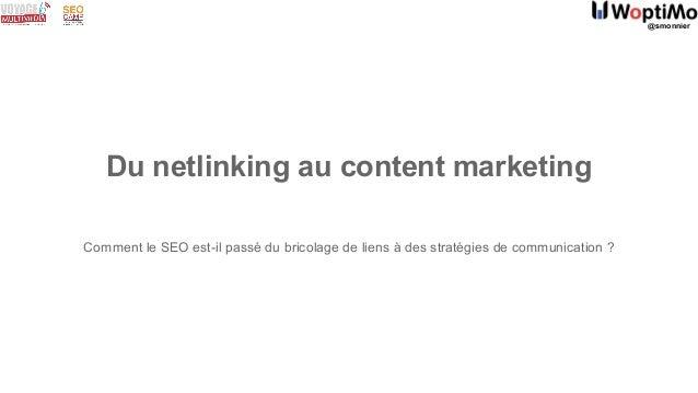 @smonnier Du netlinking au content marketing Comment le SEO est-il passé du bricolage de liens à des stratégies de communi...