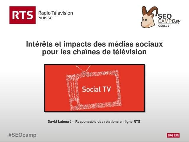 Intérêts et impacts des médias sociaux pour les chaînes de télévision #SEOcamp David Labouré – Responsable des relations e...