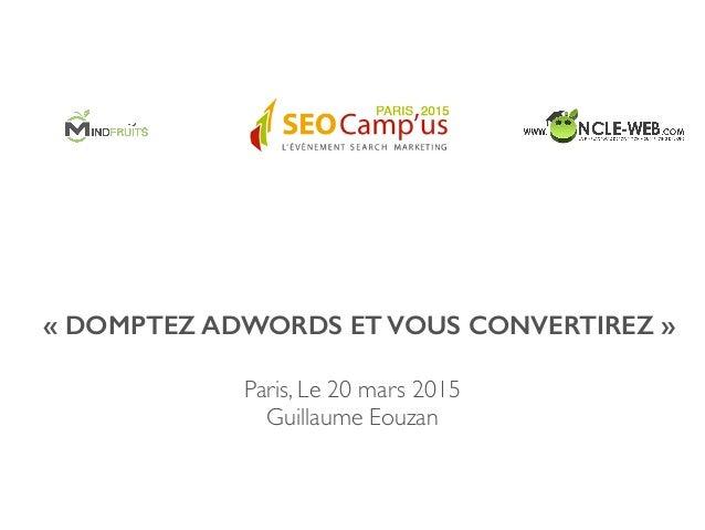 «DOMPTEZ ADWORDS ET VOUS CONVERTIREZ» Paris, Le 20 mars 2015  Guillaume Eouzan
