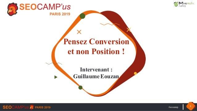 #seocamp 1 Pensez Conversion et non Position ! Intervenant : Guillaume Eouzan