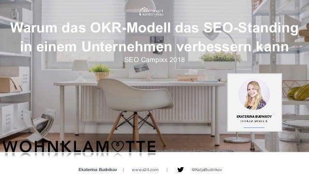 Warum das OKR-Modell das SEO-Standing in einem Unternehmen verbessern kann SEO Campixx 2018 Ekaterina Budnikov | www.s24....