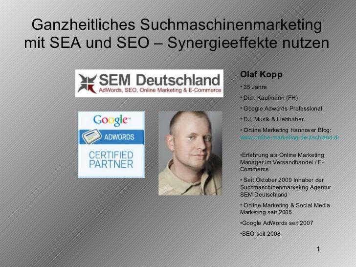 Ganzheitliches Suchmaschinenmarketing mit SEA und SEO – Synergieeffekte nutzen <ul><li>Olaf Kopp </li></ul><ul><li>35 Jahr...