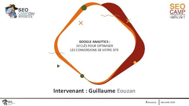 Marseille 2019#seocamp GOOGLE ANALYTICS : 10 CLÉS POUR OPTIMISER LES CONVERSIONS DE VOTRE SITE Intervenant : Guillaume Eou...