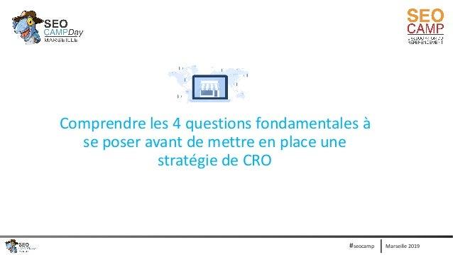 Marseille 2019#seocamp Comprendre les 4 questions fondamentales à se poser avant de mettre en place une stratégie de CRO