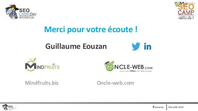 Marseille 2019#seocamp Merci pour votre écoute ! Guillaume Eouzan Mindfruits.biz Oncle-web.com