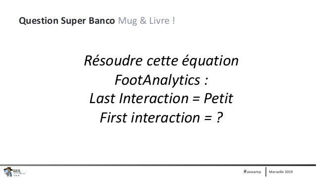 Marseille 2019#seocamp Question Super Banco Mug & Livre ! Résoudre cette équation FootAnalytics : Last Interaction = Petit...