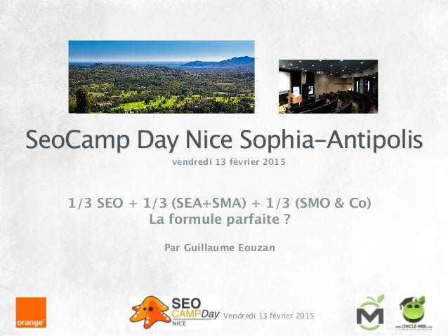 SeoCamp Day Nice Sophia-Antipolis Vendredi 13 février 2015 vendredi 13 février 2015 ! 1/3 SEO + 1/3 (SEA+SMA) + 1/3 (SMO &...