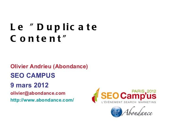 "L e "" D u p lic a t eC o nte nt""Olivier Andrieu (Abondance)SEO CAMPUS9 mars 2012olivier@abondance.comhttp://www.abondance...."