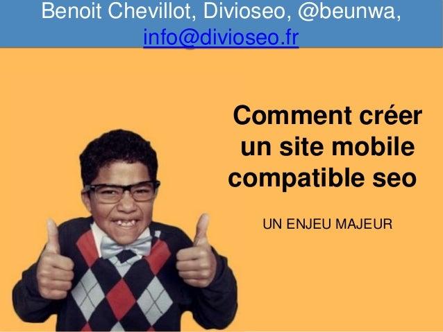 Comment créer un site mobile compatible seo UN ENJEU MAJEUR Benoit Chevillot, Divioseo, @beunwa, info@divioseo.fr