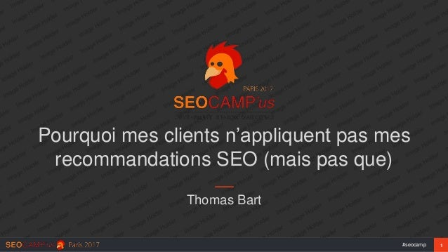 1#seocamp Pourquoi mes clients n'appliquent pas mes recommandations SEO (mais pas que) Thomas Bart
