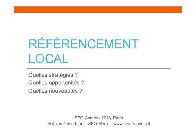 RÉFÉRENCEMENTLOCALQuelles stratégies ?Quelles opportunités ?Quelles nouveautés ?SEO Campus 2013, ParisMathieu Gheerbrant -...