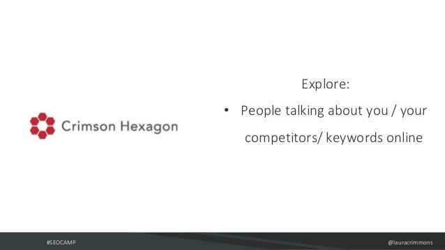 #SEOCAMP @lauracrimmons Explore: • People talking about you / your competitors/ keywords online