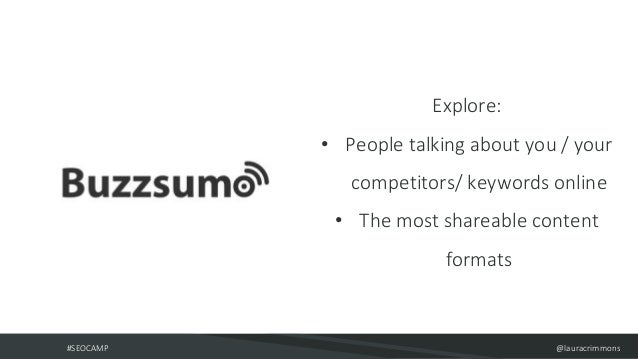#SEOCAMP @lauracrimmons Explore: • People talking about you / your competitors/ keywords online • The most shareable conte...