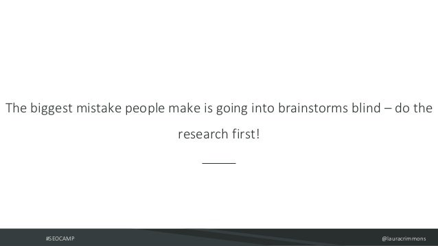 #SEOCAMP @lauracrimmons The biggest mistake people make is going into brainstorms blind – do the research first!