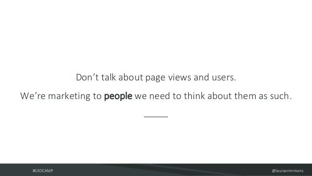 #SEOCAMP @lauracrimmons Don't talk about page views and users. We're marketing to people we need to think about them as su...