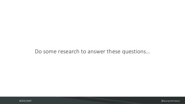 #SEOCAMP @lauracrimmons Do some research to answer these questions…