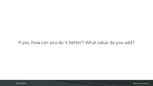#SEOCAMP @lauracrimmons If yes, how can you do it better? What value do you add?