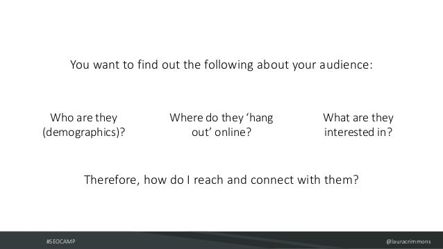 #SEOCAMP @lauracrimmons Who are they (demographics)? Where do they 'hang out' online? What are they interested in? You wan...