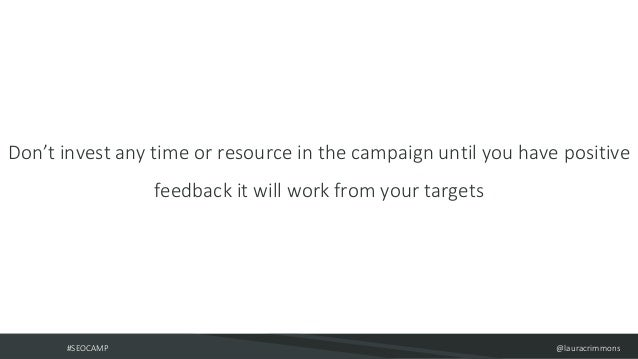 #SEOCAMP @lauracrimmons Don't invest any time or resource in the campaign until you have positive feedback it will work fr...