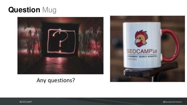 #SEOCAMP @lauracrimmons Question Mug ● Any questions?