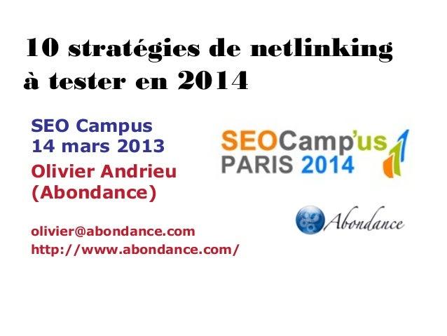 10 stratégies de netlinking à tester en 2014 SEO Campus 14 mars 2013 Olivier Andrieu (Abondance) olivier@abondance.com htt...