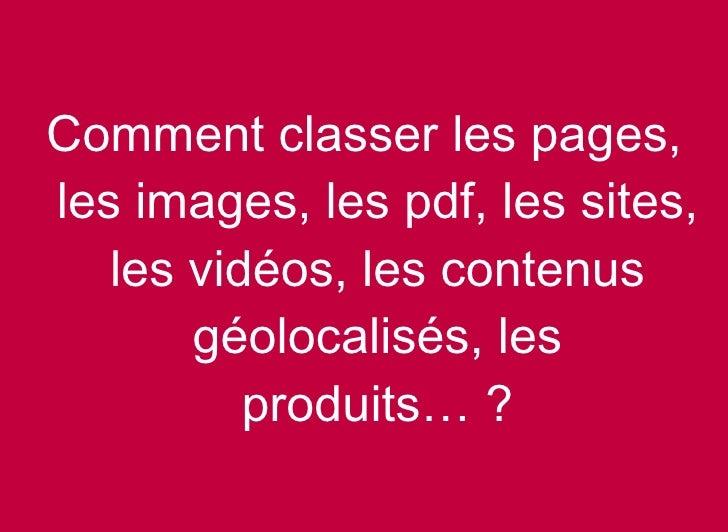 <ul><li>Comment classer les pages, les images, les pdf, les sites, les vidéos, les contenus géolocalisés, les produits… ? ...