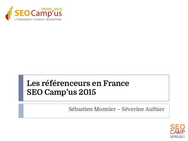 Les référenceurs en France SEO Camp'us 2015 Sébastien Monnier – Séverine Authier