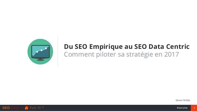1#seocamp Du SEO Empirique au SEO Data Centric Comment piloter sa stratégie en 2017 Olivier TASSEL