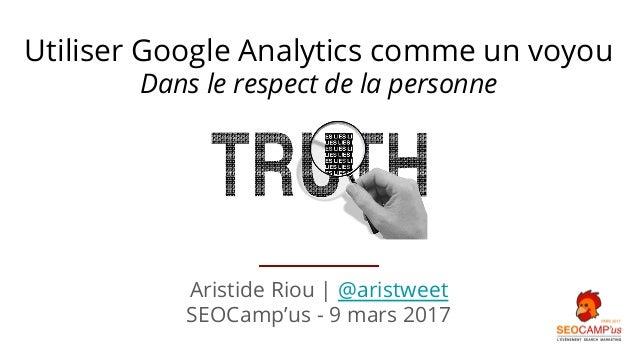 Aristide Riou | @aristweet SEOCamp'us - 9 mars 2017 Utiliser Google Analytics comme un voyou Dans le respect de la personne