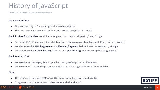10#seocamp History of JavaScript How has JavaScript's use on Web evolved? Way back in time: ■ First we used JS just for tr...