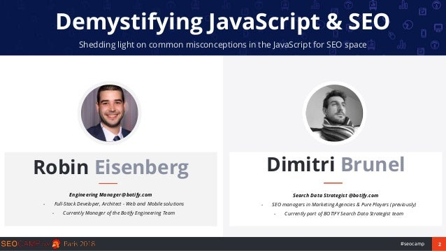 2#seocamp Demystifying JavaScript & SEO Shedding light on common misconceptions in the JavaScript for SEO space Robin Eise...