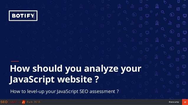 21#seocamp How should you analyze your JavaScript website ? How to level-up your JavaScript SEO assessment ?
