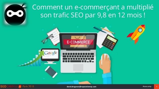 1#seocamp Comment un e-commerçant a multiplié son trafic SEO par 9,8 en 12 mois ! david.dragesco@reputationvip.com